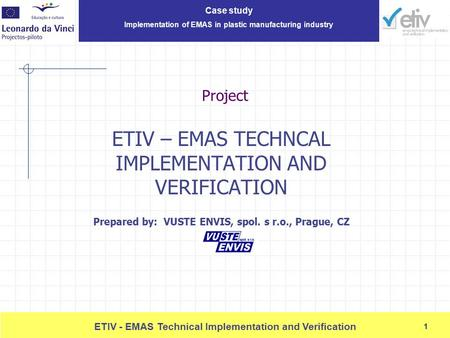 Case <strong>study</strong> Implementation of EMAS in plastic manufacturing industry 1 ETIV - EMAS Technical Implementation and Verification 1 Project ETIV – EMAS TECHNCAL.