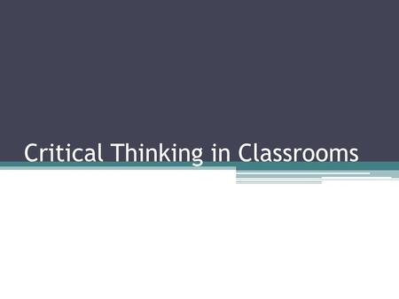 "Critical Thinking in Classrooms. ""We only think when we are confronted with a problem."" –John Dewey."