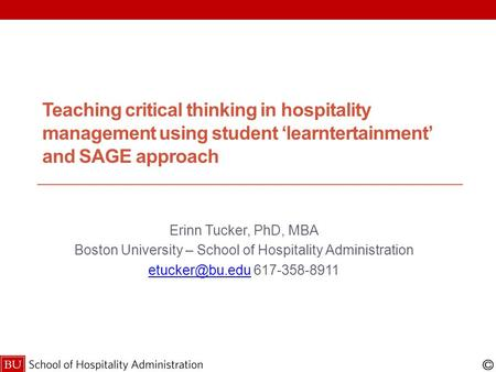 Teaching critical thinking in hospitality management using student 'learntertainment' and SAGE approach Erinn Tucker, PhD, MBA Boston University – School.