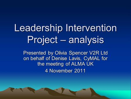 Leadership Intervention Project – analysis Presented by Olivia Spencer V2R Ltd on behalf of Denise Lavis, CyMAL for the meeting of ALMA UK 4 November 2011.