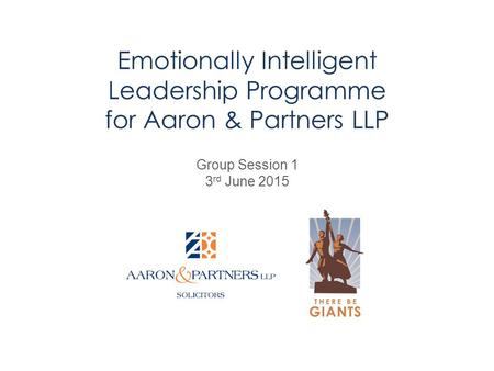 Emotionally Intelligent Leadership Programme for Aaron & Partners LLP Group Session 1 3 rd June 2015.