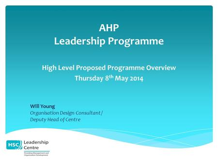 AHP Leadership Programme High Level Proposed Programme Overview Thursday 8 th May 2014 Will Young Organisation Design Consultant / Deputy Head of Centre.