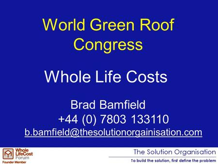 World Green Roof Congress Brad Bamfield +44 (0) 7803 133110 Whole Life Costs.
