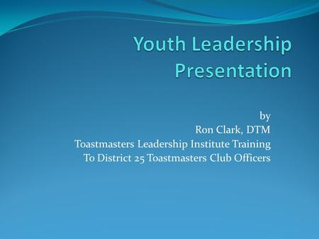 By Ron Clark, DTM Toastmasters Leadership Institute Training To District 25 Toastmasters Club Officers.