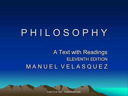 CHAPTER TWO: HUMAN NATURE P H I L O S O P H Y A Text with Readings ELEVENTH EDITION M A N U E L V E L A S Q U E Z.