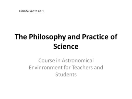The Philosophy and Practice of Science Course in Astronomical Envinronment for Teachers and Students Timo Suvanto CoH.