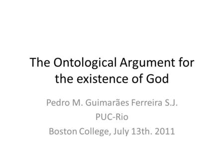 The Ontological Argument for the existence of God Pedro M. Guimarães Ferreira S.J. PUC-Rio Boston College, July 13th. 2011.