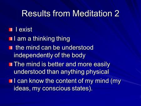Results from Meditation 2 I exist I exist I am a thinking thing the mind can be understood independently of the body the mind can be understood independently.