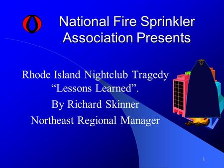 "1 National Fire Sprinkler Association Presents Rhode Island Nightclub Tragedy ""Lessons Learned"". By Richard Skinner Northeast Regional Manager."