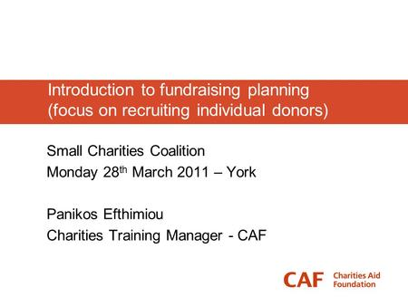 Introduction to fundraising planning (focus on recruiting individual donors) Small Charities Coalition Monday 28 th March 2011 – York Panikos Efthimiou.