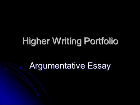 Higher Writing Portfolio Argumentative Essay. This power point has based on the information gathered from the text book, Intermediate 2 and Higher English.