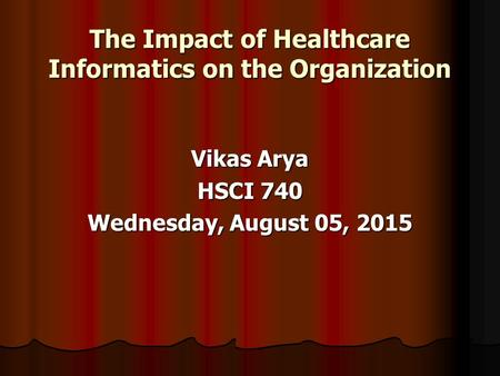 The Impact of Healthcare Informatics on the Organization Vikas Arya HSCI 740 Wednesday, August 05, 2015Wednesday, August 05, 2015Wednesday, August 05,