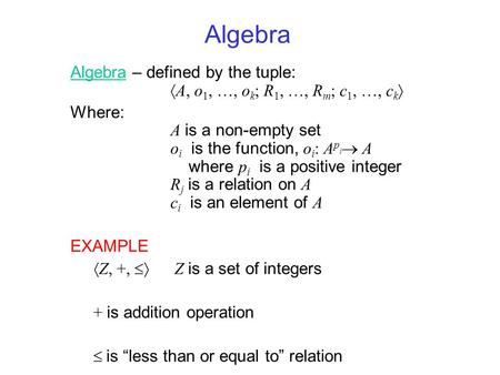Algebra Algebra – defined by the tuple:  A, o 1, …, o k ; R 1, …, R m ; c 1, …, c k  Where: A is a non-empty set o i is the function, o i : A p i  A.