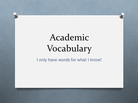Academic Vocabulary I only have words for what I know!