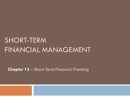 SHORT-TERM FINANCIAL MANAGEMENT Chapter 13 – Short-Term Financial Planning.