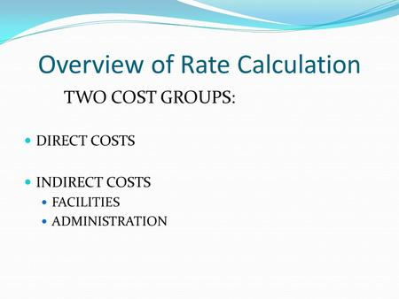 Overview of Rate Calculation TWO COST GROUPS: DIRECT COSTS INDIRECT COSTS FACILITIES ADMINISTRATION.