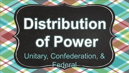 Unitary, Confederation, & Federal. So why do we need governments anyways? Turn and discuss this question with your elbow partner.