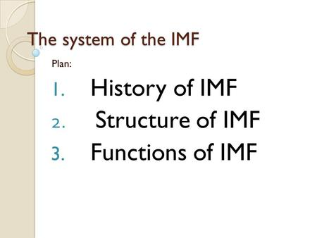 The system of the IMF Plan: 1. History of IMF 2. Structure of IMF 3. Functions of IMF.