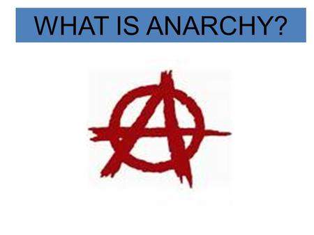 WHAT IS ANARCHY?.