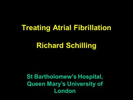 Treating Atrial Fibrillation Richard Schilling St Bartholomew's Hospital, Queen Mary's University of London.