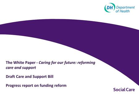The White Paper - Caring for our future: reforming care and support Draft Care and Support Bill Progress report on funding reform.