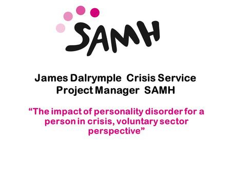 "Www.samh.org.uk James Dalrymple Crisis Service Project Manager SAMH ""The impact of personality disorder for a person in crisis, voluntary sector perspective"""
