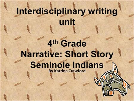 Interdisciplinary writing unit 4 th Grade Narrative: Short Story Seminole Indians By Katrina Crawford.