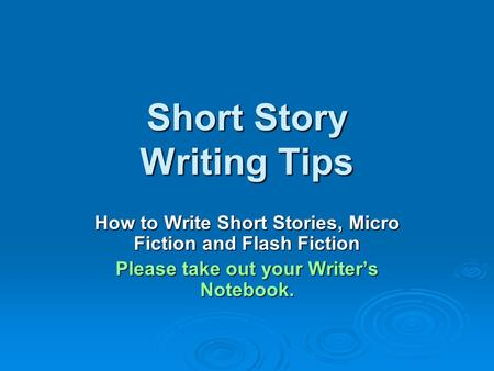Short Story Writing Tips How to Write Short Stories, Micro Fiction and Flash Fiction Please take out your Writer's Notebook.