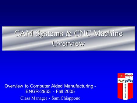 CAM Systems & CNC Machine Overview Overview to Computer Aided Manufacturing - ENGR-2963 - Fall 2005 Class Manager - Sam Chiappone.