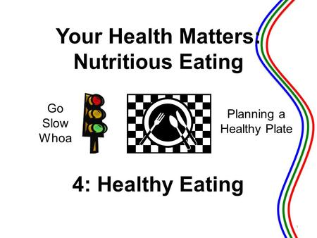 4: Healthy Eating Go Slow Whoa Planning a Healthy Plate 1 Your Health Matters: Nutritious Eating.