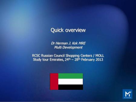 Quick overview Dr Herman J. Kok MRE Multi Development RCSC Russian Council Shopping Centers / MOLL Study tour Emirates, 24 th – 28 th February 2013 Quick.