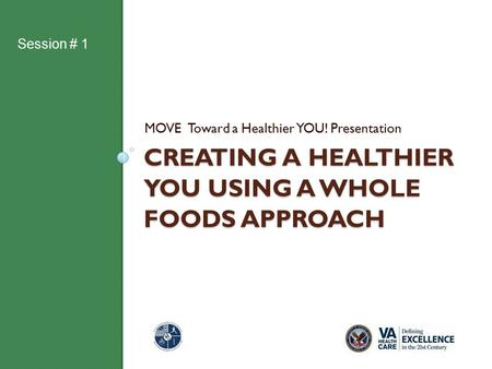 CREATING A HEALTHIER YOU USING A WHOLE FOODS APPROACH MOVE Toward a Healthier YOU! Presentation Session # 1.