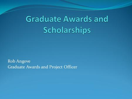 Rob Angove Graduate Awards and Project Officer. What Types of Scholarships and Awards? UNBC Awards (Travel, RPA, DDCA) External Awards (Tri Councils,