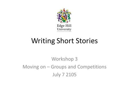 Writing Short Stories Workshop 3 Moving on – Groups and Competitions July 7 2105.