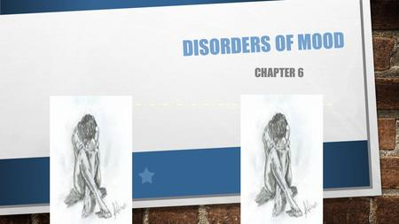 DISORDERS OF MOOD CHAPTER 6. 2 DISORDERS OF MOOD 2 KEY EMOTIONS: DEPRESSION: LOW, SAD STATE IN WHICH LIFE SEEMS DARK; ITS CHALLENGES OVERWHELMING; NO.