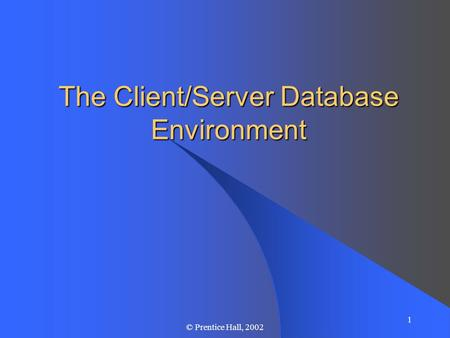 1 © Prentice Hall, 2002 The Client/Server Database Environment.