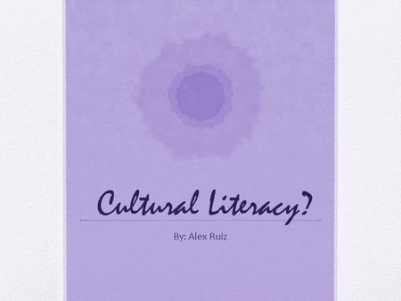 Cultural Literacy? By: Alex Ruiz. Cultural Literacy Knowledge of History, contributions, and perspectives of different cultural groups.
