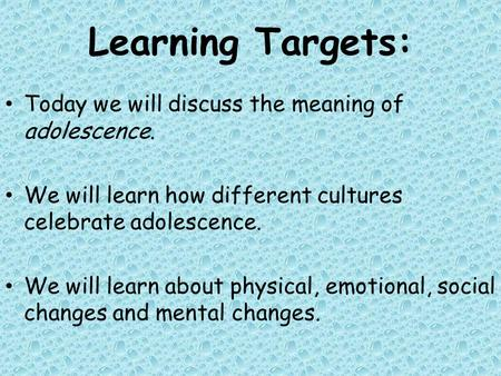Learning Targets: Today we will discuss the meaning of adolescence. We will learn how different cultures celebrate adolescence. We will learn about physical,
