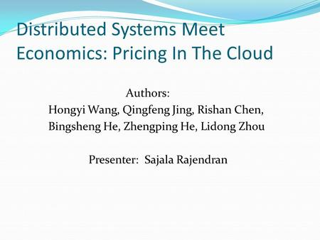 Distributed Systems Meet Economics: Pricing In The Cloud Authors: Hongyi Wang, Qingfeng Jing, Rishan Chen, Bingsheng He, Zhengping He, Lidong Zhou Presenter: