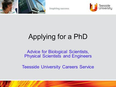 Applying for a PhD Advice for Biological Scientists, Physical Scientists and Engineers Teesside University Careers Service.