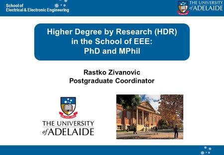 School of Electrical & Electronic Engineering Higher Degree by Research (HDR) in the School of EEE: PhD and MPhil Rastko Zivanovic Postgraduate Coordinator.