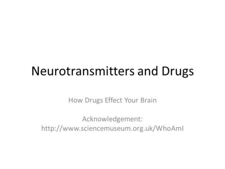 Neurotransmitters and Drugs How Drugs Effect Your Brain Acknowledgement: