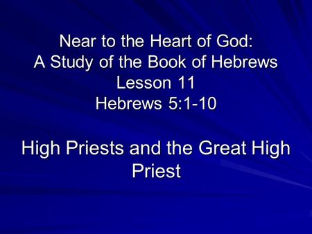 Near to the Heart of God: A Study of the Book of Hebrews Lesson 11 Hebrews 5:1-10 High Priests and the Great High Priest.