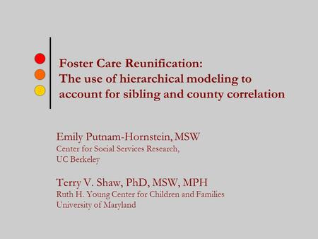Foster Care Reunification: The use of hierarchical modeling to account for sibling and county correlation Emily Putnam-Hornstein, MSW Center for Social.
