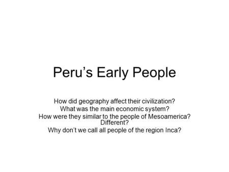 Peru's Early People How did geography affect their civilization?