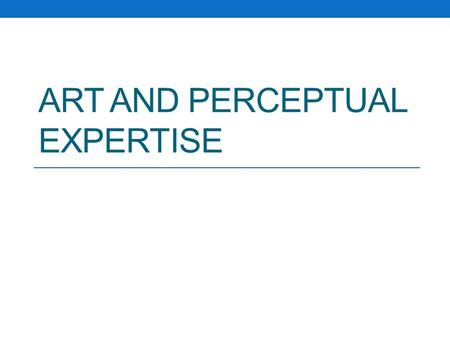 ART AND PERCEPTUAL EXPERTISE. Structure Applying principles of perception to art-making Why study representational drawing? How to quantify drawing ability.