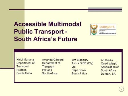 Accessible Multimodal Public Transport - South Africa's Future 1 Khibi Manana Department of Transport Pretoria South Africa Amanda Gibberd Department of.