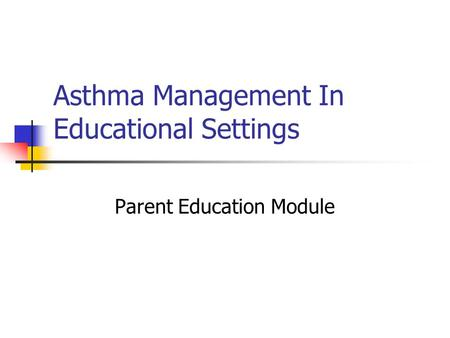 Asthma Management In Educational Settings Parent Education Module.