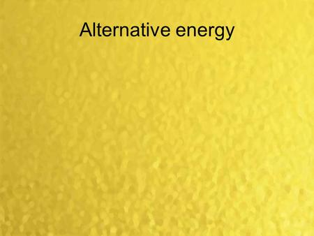 Alternative energy. Alternative Energy Solar Energy Sun is an unlimited source of energy Sun sends to earth 15 000 times more energy than we produce We.