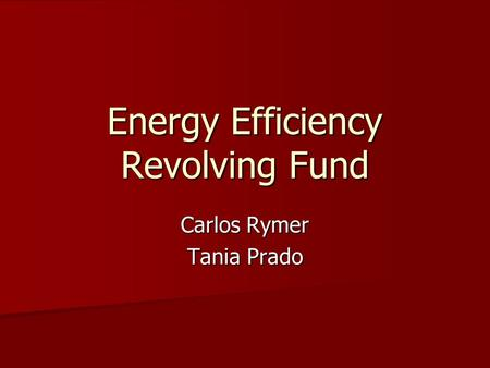 Energy Efficiency Revolving Fund Carlos Rymer Tania Prado.
